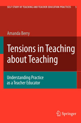 Tensions in Teaching about Teaching: Understanding Practice as a Teacher Educator - Self-Study of Teaching and Teacher Education Practices 5 (Hardback)