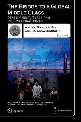 The Bridge to a Global Middle Class: Development, Trade and International Finance - The Milken Institute Series on Financial Innovation and Economic Growth 4 (Hardback)