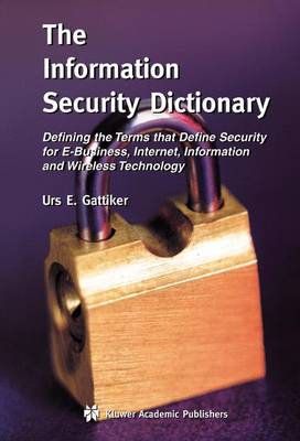 The Information Security Dictionary: Defining the Terms that Define Security for E-Business, Internet, Information and Wireless Technology - The Springer International Series in Engineering and Computer Science 767 (Hardback)
