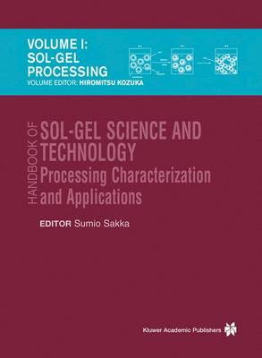 Handbook of Sol-gel Science and Technology: Sol-Gel Processing / Hiromitsu Kozuka v. 1: Processing, Characterization and Applications - The kluwer International Series in Engineering & Computer Science (Hardback)