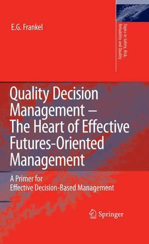 Quality Decision Management -The Heart of Effective Futures-Oriented Management: A Primer for Effective Decision-Based Management - Topics in Safety, Risk, Reliability and Quality 14 (Hardback)