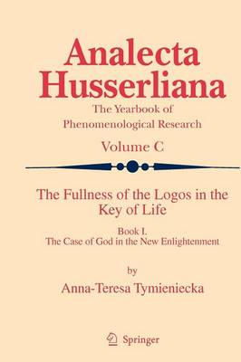 The Fullness of the Logos in the Key of Life: Book I The Case of God in the New Enlightenment - Analecta Husserliana 100 (Hardback)