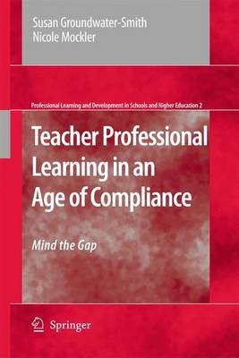 Teacher Professional Learning in an Age of Compliance: Mind the Gap - Professional Learning and Development in Schools and Higher Education 2 (Hardback)