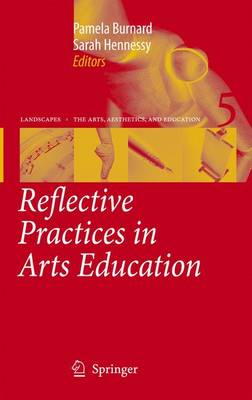 Reflective Practices in Arts Education - Landscapes: the Arts, Aesthetics, and Education 5 (Paperback)