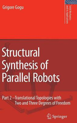 Structural Synthesis of Parallel Robots: Part 2: Translational Topologies with Two and Three Degrees of Freedom - Solid Mechanics and Its Applications 159 (Hardback)