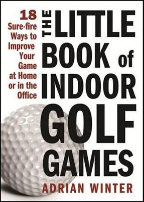 The Little Book of Indoor Golf Games: 18 Surefire Ways to Improve Your Game at Home or in the Office (Hardback)