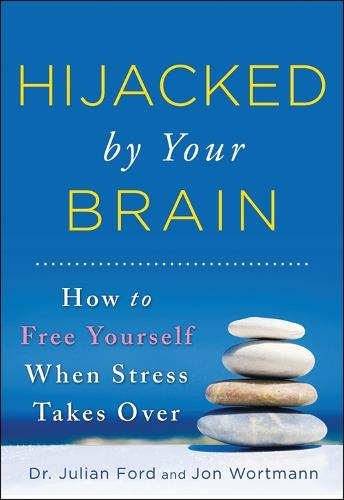 Hijacked by Your Brain: How to Free Yourself When Stress Takes Over (Paperback)