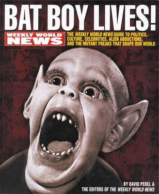Bat Boy Lives!: The Weekly World News Guide to Politics, Culture, Celebrities, Alien Abductions, and the Mutant Freaks That Shape Our World (Paperback)