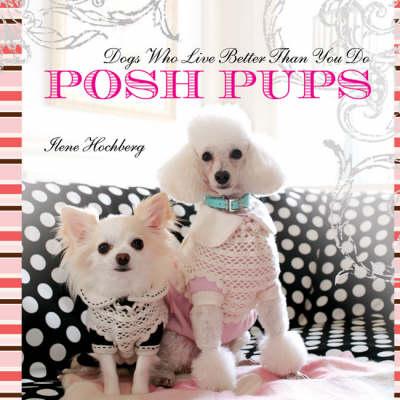 Posh Pups: Dogs Who Live Better Than You Do (Hardback)