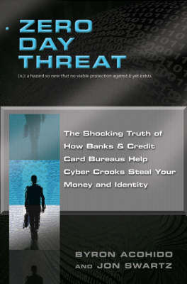 Zero Day Threat: The Shocking Truth of How Banks and Credit Bureaus Help Cyber Crooks Steal Your Money and Identity (Hardback)