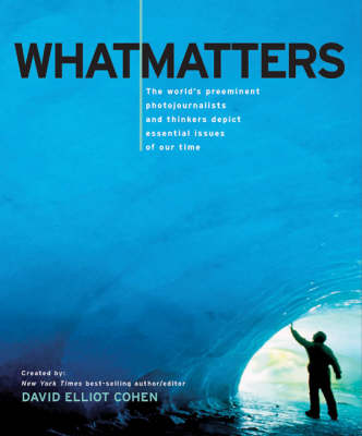 What Matters: The World's Preeminent Photojournalists and Thinkers Depict Essential Issues of Our Time (Hardback)