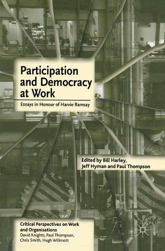 Participation and Democracy at Work: Essays in Honour of Harvie Ramsay - Critical Perspectives on Work and Organisations (Paperback)