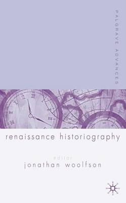 Palgrave Advances in Renaissance Historiography - Palgrave Advances (Hardback)