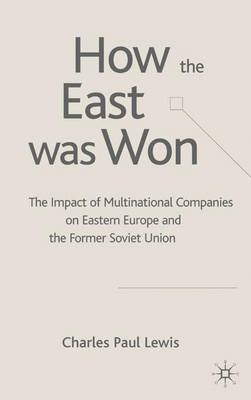 How the East Was Won: The Impact of Multinational Companies on the Transformation of Eastern Europe and the Former Soviet Union (Hardback)