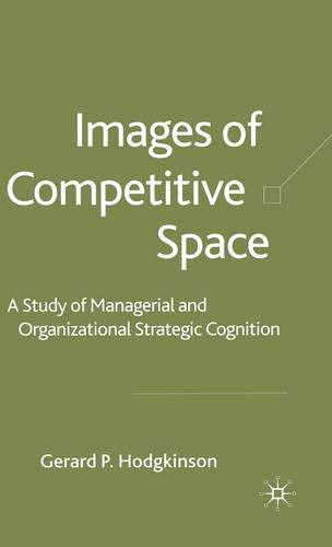 Images of Competitive Space: A Study in Managerial and Organizational Strategic Cognition (Hardback)