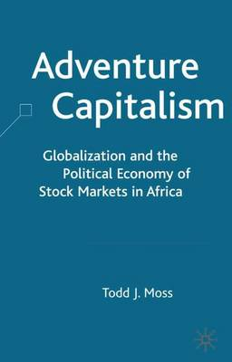 Adventure Capitalism: Globalization and the Political Economy of Stock Markets in Africa (Hardback)