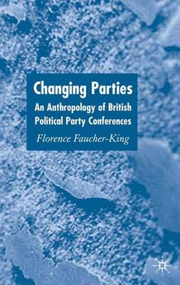Changing Parties: An Anthropology of British Political Conferences (Hardback)