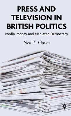 Press and Television in British Politics: Media, Money and Mediated Democracy (Hardback)