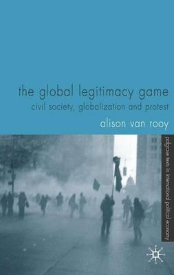 The Global Legitimacy Game: Civil Society, Globalization and Protest - Palgrave Texts in International Political Economy (Hardback)