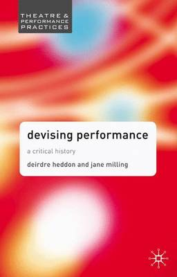 Devising Performance: A Critical History - Theatre and Performance Practices (Paperback)