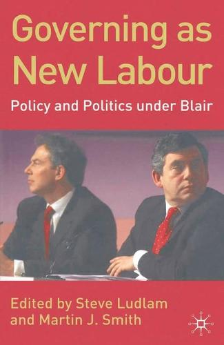 Governing as New Labour: Policy and Politics Under Blair (Hardback)