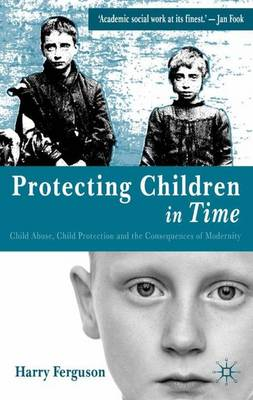 Protecting Children in Time: Child Abuse, Child Protection and the Consequences of Modernity (Hardback)