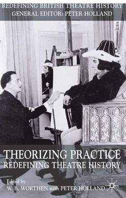 Theorizing Practice: Redefining Theatre History - Redefining British Theatre History (Hardback)