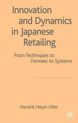 Innovation and Dynamics in Japanese Retailing: From Techniques to Formats to Systems (Hardback)