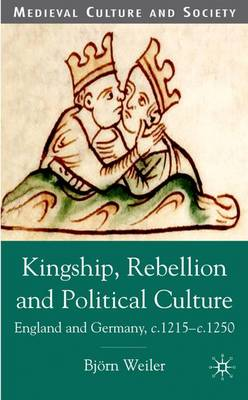 Kingship, Rebellion and Political Culture: England and Germany, c.1215 - c.1250 - Medieval Culture and Society (Hardback)