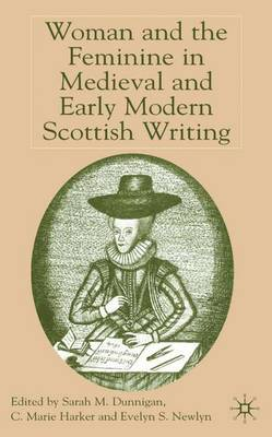 Woman and the Feminine in Medieval and Early Modern Scottish Writing (Hardback)