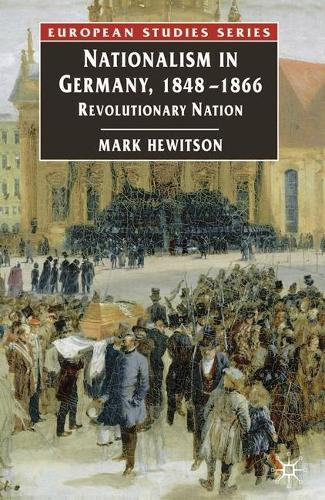 Nationalism in Germany, 1848-1866: Revolutionary Nation - Europe in Transition: The NYU European Studies Series (Paperback)