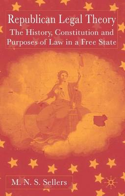 Republican Legal Theory: The History, Constitution and Purposes of Law in a Free State (Hardback)