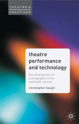 Theatre Performance and Technology: The Development of Scenography in the Twentieth Century - Theatre and Performance Practices (Hardback)