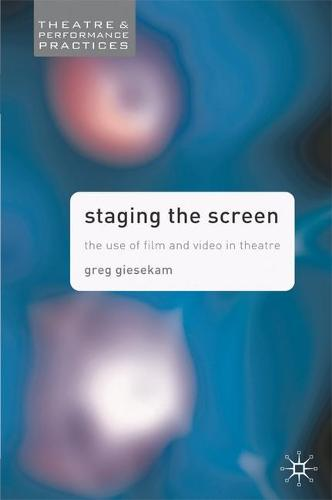 Staging the Screen: The Use of Film and Video in Theatre - Theatre and Performance Practices (Hardback)