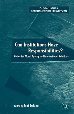 Can Institutions Have Responsibilities?: Collective Moral Agency and International Relations - Global Issues (Paperback)