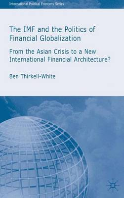 The IMF and the Politics of Financial Globalization: From the Asian Crisis to a New International Financial Architecture? - International Political Economy Series (Hardback)