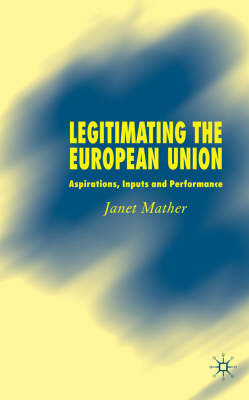 Legitimating the European Union: Aspirations, Inputs and Performance (Hardback)