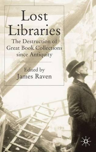 Lost Libraries: The Destruction of Great Book Collections Since Antiquity (Hardback)
