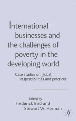 International Businesses and the Challenges of Poverty in the Developing World: International Businesses and the Challenges of Poverty in the Developing World Case Studies on Global Responsibilities and Practices v.1 (Hardback)