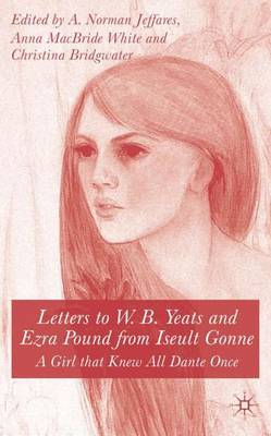 Letters to W.B.Yeats and Ezra Pound from Iseult Gonne: A Girl That Knew All Dante Once (Hardback)