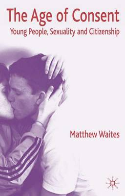 The Age of Consent: Young People, Sexuality and Citizenship (Hardback)