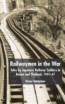 Railwaymen in the War: Tales by Japanese Railway Soldiers in Burma and Thailand 1941-47 (Hardback)