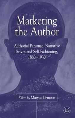 Marketing the Author: Authorial Personae, Narrative Selves and Self-Fashioning, 1880-1930 (Hardback)