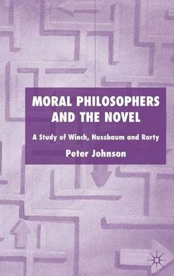 Moral Philosophers and the Novel: A Study of Winch, Nussbaum and Rorty (Hardback)