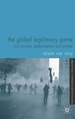 The Global Legitimacy Game: Civil Society, Globalization and Protest - Palgrave Texts in International Political Economy (Paperback)
