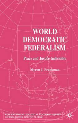 World Democratic Federalism: Peace and Justice Indivisible - International Political Economy Series (Hardback)