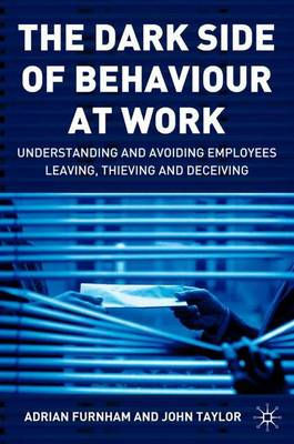 The Dark Side of Behaviour at Work: Understanding and avoiding employees leaving, thieving and deceiving (Hardback)