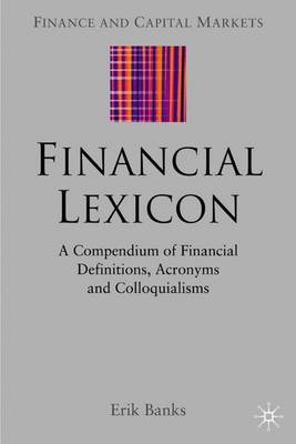 Financial Lexicon: A Compendium of Financial Definitions, Acronyms, and Colloquialisms - Finance and Capital Markets Series (Hardback)
