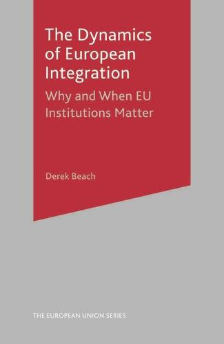 The Dynamics of European Integration: Why and When EU Institutions Matter - The European Union Series (Hardback)