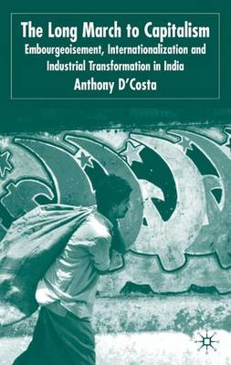 The Long March to Capitalism: Embourgeoisment, Internationalization and Industrial Transformation in India (Hardback)